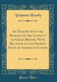 An Enquiry Into the Reasons of the Conduct of Great Britain, with Relation to the Present State of Affairs in Europe (Classic Reprint) by Benjamin Hoadly
