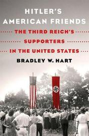 Hitler'S American Friends by Bradley W. Hart