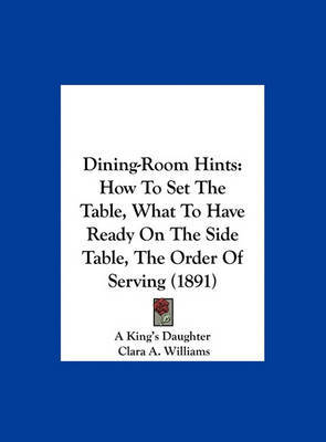 Dining-Room Hints: How to Set the Table, What to Have Ready on the Side Table, the Order of Serving (1891) by Clara A. Williams image