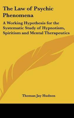 The Law of Psychic Phenomena: A Working Hypothesis for the Systematic Study of Hypnotism, Spiritism and Mental Therapeutics by Thomas Jay Hudson image