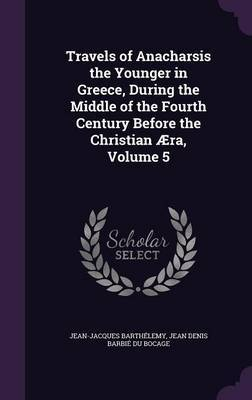 Travels of Anacharsis the Younger in Greece, During the Middle of the Fourth Century Before the Christian Aera, Volume 5 by Jean-Jacques Barthelemy image