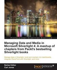 Managing Data and Media in Microsoft Silverlight 4: A Mashup of Chapters from Packt's Bestselling Silverlight Books by Gaston C Hillar