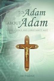 To Adam about Adam: Where Science and Christianity Meet by Jim Frederick