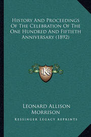 History and Proceedings of the Celebration of the One Hundrehistory and Proceedings of the Celebration of the One Hundred and Fiftieth Anniversary (1892) D and Fiftieth Anniversary (1892) by Leonard Allison Morrison