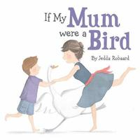 If My Mum Were a Bird by Jedda Robaard