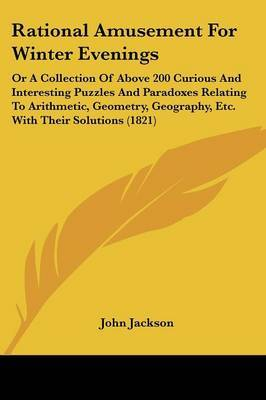 Rational Amusement For Winter Evenings: Or A Collection Of Above 200 Curious And Interesting Puzzles And Paradoxes Relating To Arithmetic, Geometry, Geography, Etc. With Their Solutions (1821) by John Jackson image
