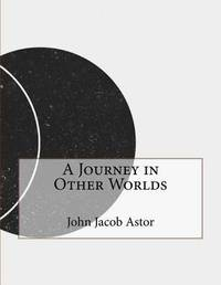 A Journey in Other Worlds by John Jacob Astor image