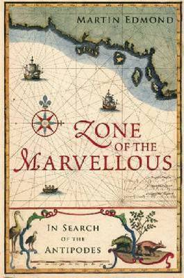 Zone of the Marvellous: In Search of the Antipodes by Martin Edmond