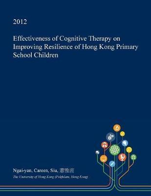 Effectiveness of Cognitive Therapy on Improving Resilience of Hong Kong Primary School Children by Ngai-Yan Careen Siu