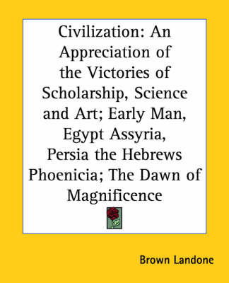 Civilization: An Appreciation of the Victories of Scholarship, Science and Art; Early Man, Egypt Assyria, Persia the Hebrews Phoenicia; The Dawn of Magnificence
