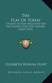 The Play of Today: Studies in Play-Structure for the Student and the Theatre-Goer (1913 by Elizabeth Roxana Hunt