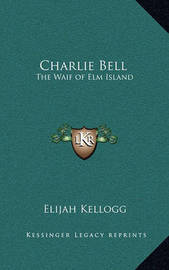 Charlie Bell: The Waif of ELM Island by Elijah Kellogg