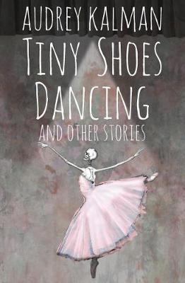 Tiny Shoes Dancing and Other Stories by Audrey Kalman image