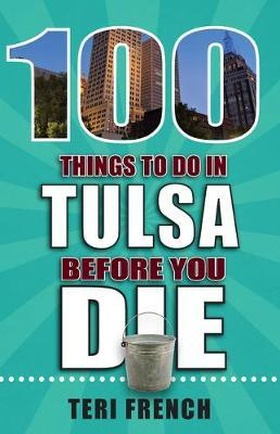 100 Things to Do in Tulsa Before You Die by Teri French