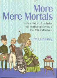 More Mere Mortals: Further Historical Maladies and Medical Mysteries of the Rich and Famous by Leavesley Jim image