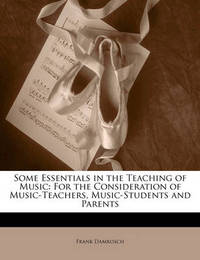 Some Essentials in the Teaching of Music: For the Consideration of Music-Teachers, Music-Students and Parents by Frank Damrosch
