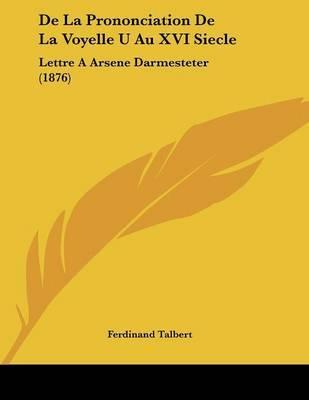 de La Prononciation de La Voyelle U Au XVI Siecle: Lettre a Arsene Darmesteter (1876) by Ferdinand Talbert image