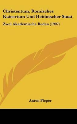 Christentum, Romisches Kaisertum Und Heidnischer Staat: Zwei Akademische Reden (1907) by Anton Pieper image