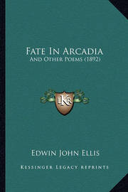 Fate in Arcadia: And Other Poems (1892) by Edwin John Ellis
