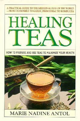Healing Teas: How to Prepare and Use Teas to Maximize Your Health by Marie Nadine Antol