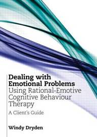 Dealing with Emotional Problems Using Rational-Emotive Cognitive Behaviour Therapy by Windy Dryden