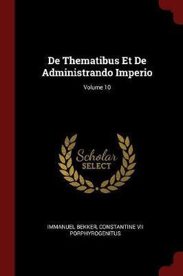de Thematibus Et de Administrando Imperio; Volume 10 by Immanuel Bekker image