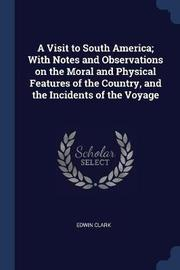 A Visit to South America; With Notes and Observations on the Moral and Physical Features of the Country, and the Incidents of the Voyage by Edwin Clark
