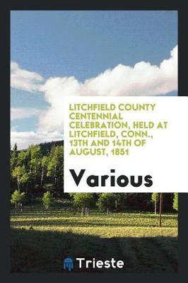 Litchfield County Centennial Celebration, Held at Litchfield, Conn., 13th and 14th of August, 1851 by Various ~ image