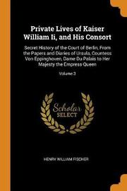 Private Lives of Kaiser William II, and His Consort by Henry William Fischer