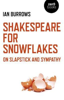 Shakespeare for Snowflakes - On Slapstick and Sympathy by Ian Burrows