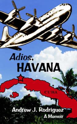 Adios, Havana: A Memoir by Andrew , J. Rodriguez