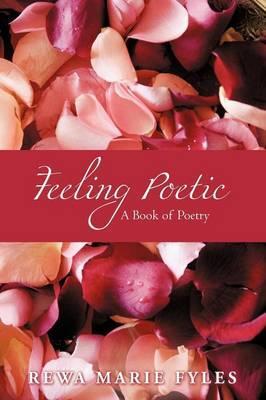 Feeling Poetic: A Book of Poetry by Rewa Marie Fyles