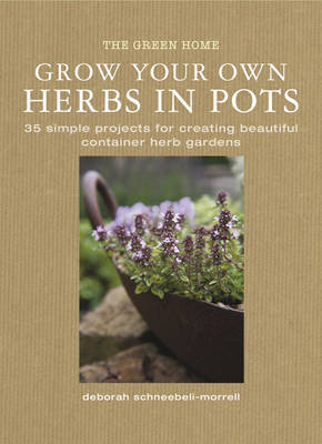 Grow Your Own Herbs in Pots by Deborah Schneebeli Morrell