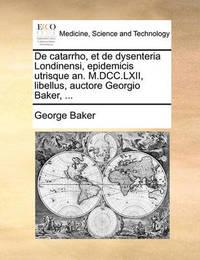 de Catarrho, Et de Dysenteria Londinensi, Epidemicis Utrisque An. M.DCC.LXII, Libellus, Auctore Georgio Baker, ... by George Baker