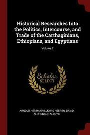 Historical Researches Into the Politics, Intercourse, and Trade of the Carthaginians, Ethiopians, and Egyptians; Volume 2 by Arnold Hermann Ludwig Heeren image