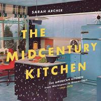 The Midcentury Kitchen - America`s Favorite Room, from Workspace to Dreamscape, 1940s-1970s by Sarah Archer