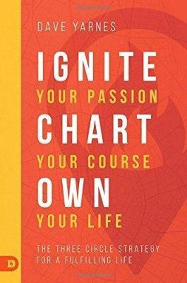 Ignite Your Passion, Chart Your Course, Own Your Life by David Yarnes