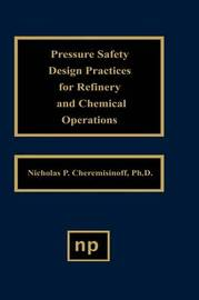 Pressure Safety Design Practices for Refinery and Chemical Operations by Nicholas P Cheremisinoff