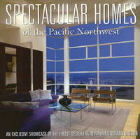 Spectacular Homes of the Pacific Northwest: An Exclusive Showcase of the Pacific Northwest Finest Designers by Brian Carabet