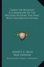 Christ or Buddha? a Comparison of the Western Wisdom Teaching with Eastern Occultism by Annett C. Rich