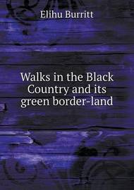 Walks in the Black Country and Its Green Border-Land by Elihu Burritt