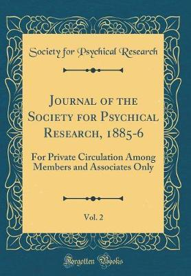 Journal of the Society for Psychical Research, 1885-6, Vol. 2 by Society For Psychical Research