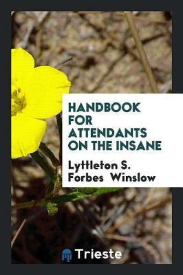 Handbook for Attendants on the Insane by Lyttleton S Forbes Winslow