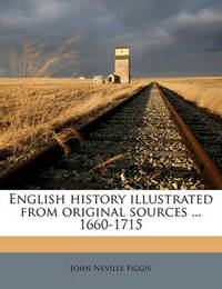 English History Illustrated from Original Sources ... 1660-1715 by John Neville Figgis
