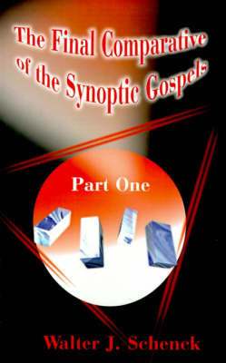 The Final Comparative of the Synoptic Gospels: Part One by Walter J. Schenck