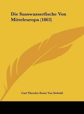 Die Susswasserfische Von Mitteleuropa (1863) by Carl Theodor Ernst Von Siebold