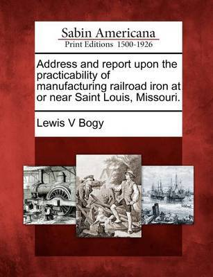 Address and Report Upon the Practicability of Manufacturing Railroad Iron at or Near Saint Louis, Missouri. by Lewis V Bogy