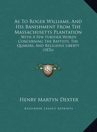 As to Roger Williams, and His Banishment from the Massachusetts Plantation: With a Few Further Words Concerning the Baptists, the Quakers, and Religious Liberty (1876) by Henry Martyn Dexter