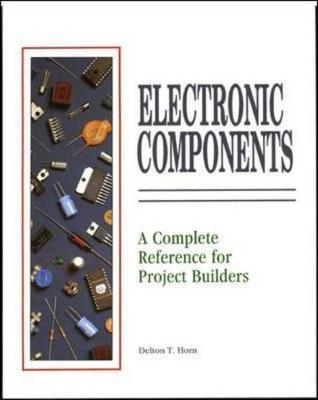 Electrical Components: A Complete Reference for Project Builders by Delton Horn