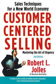 Customer Centered Selling: Eight Steps to Success from the World's Best Sales Force by Robert L Jolles